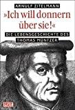 """Arnulf Zitelmann: """"Ich will donnern �ber sie!"""": Die Lebensgeschichte des Thomas M�ntzer"""