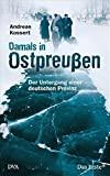 Andreas Kossert: Damals in Ostpreußen. Der Untergang einer deutschen Provinz