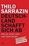 Thilo Sarrazin: Deutschland schafft sich ab: Wie wir unser Land aufs Spiel setzen
