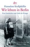 Hannelore Krollpfeiffer: Wir lebten in Berlin. Eine Geschichte vom Ende des Krieges