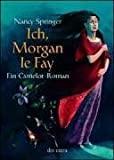 Nancy Springer: Ich, Morgan le Fay. Ein Camelot-Roman