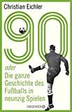 Christian Eichler: 90 oder die ganze Geschichte des Fußballs in neunzig spielen