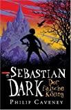 Philip Caveney: Sebastian Dark - der falsche K�nig