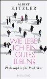 Albert Kitzler: Wie lebe ich ein gutes Leben. Philosophie f�r Praktiker