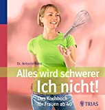 Antonie Danz: Alles wird schwerer - ICH NICHT! Das Kochbuch für die Frau ab 40